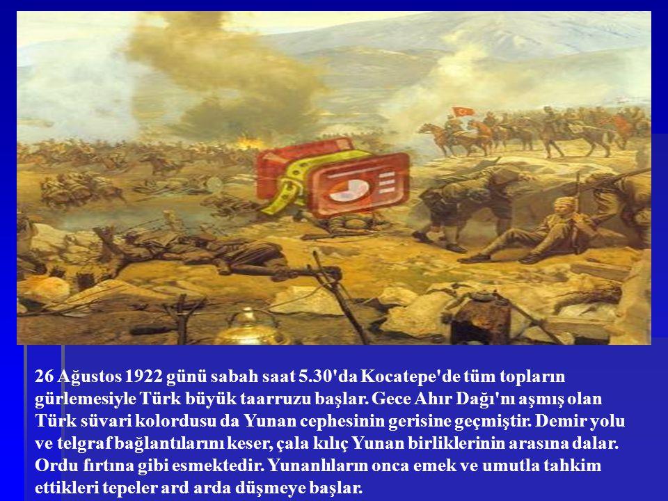 26 Ağustos 1922 günü sabah saat 5.30'da Kocatepe'de tüm topların gürlemesiyle Türk büyük taarruzu başlar. Gece Ahır Dağı'nı aşmış olan Türk süvari kol