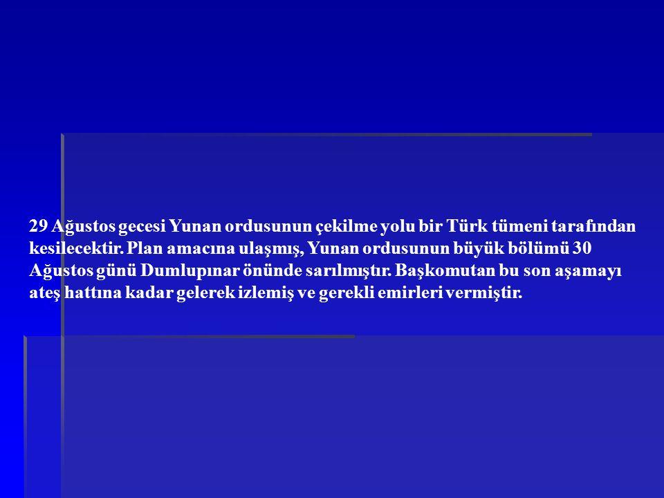 29 Ağustos gecesi Yunan ordusunun çekilme yolu bir Türk tümeni tarafından kesilecektir. Plan amacına ulaşmış, Yunan ordusunun büyük bölümü 30 Ağustos