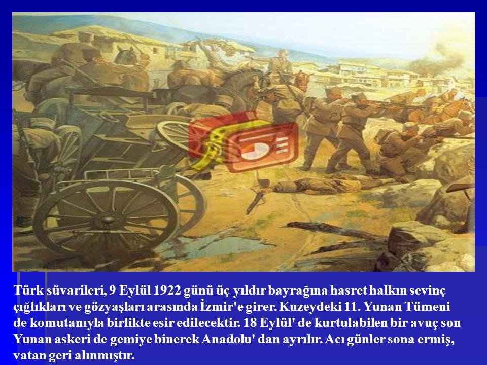 Türk süvarileri, 9 Eylül 1922 günü üç yıldır bayrağına hasret halkın sevinç çığlıkları ve gözyaşları arasında İzmir'e girer. Kuzeydeki 11. Yunan Tümen