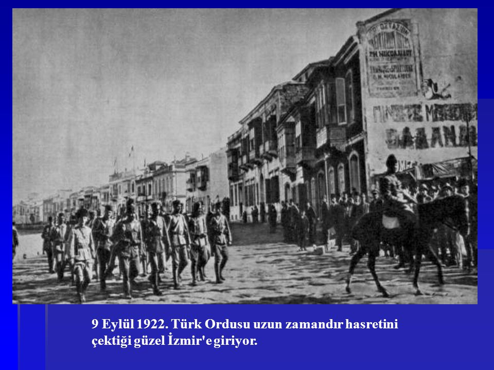 9 Eylül 1922. Türk Ordusu uzun zamandır hasretini çektiği güzel İzmir'e giriyor.
