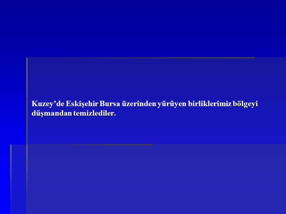 bölgeyi düşmandan temizlediler. Kuzey'de Eskişehir Bursa üzerinden yürüyen birliklerimiz bölgeyi düşmandan temizlediler.