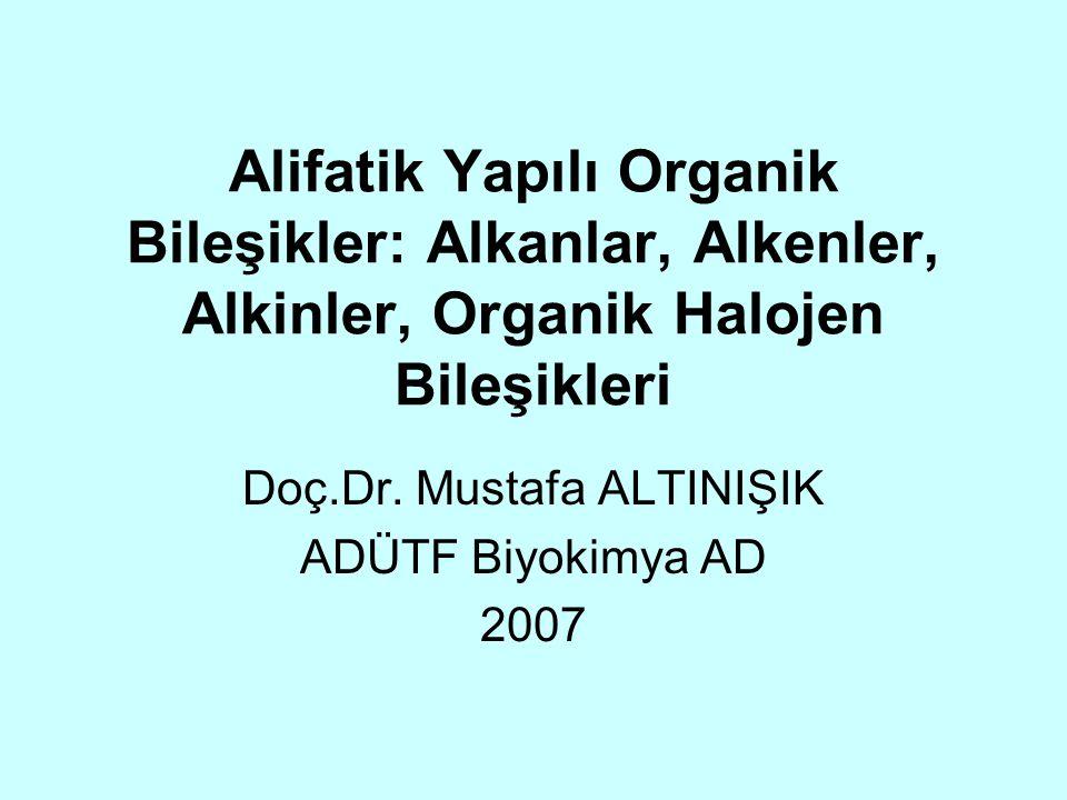 Alifatik Yapılı Organik Bileşikler: Alkanlar, Alkenler, Alkinler, Organik Halojen Bileşikleri Doç.Dr. Mustafa ALTINIŞIK ADÜTF Biyokimya AD 2007