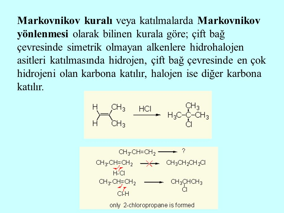 Markovnikov kuralı veya katılmalarda Markovnikov yönlenmesi olarak bilinen kurala göre; çift bağ çevresinde simetrik olmayan alkenlere hidrohalojen as