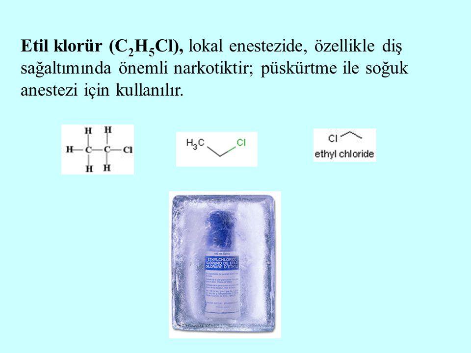 Etil klorür (C 2 H 5 Cl), lokal enestezide, özellikle diş sağaltımında önemli narkotiktir; püskürtme ile soğuk anestezi için kullanılır.