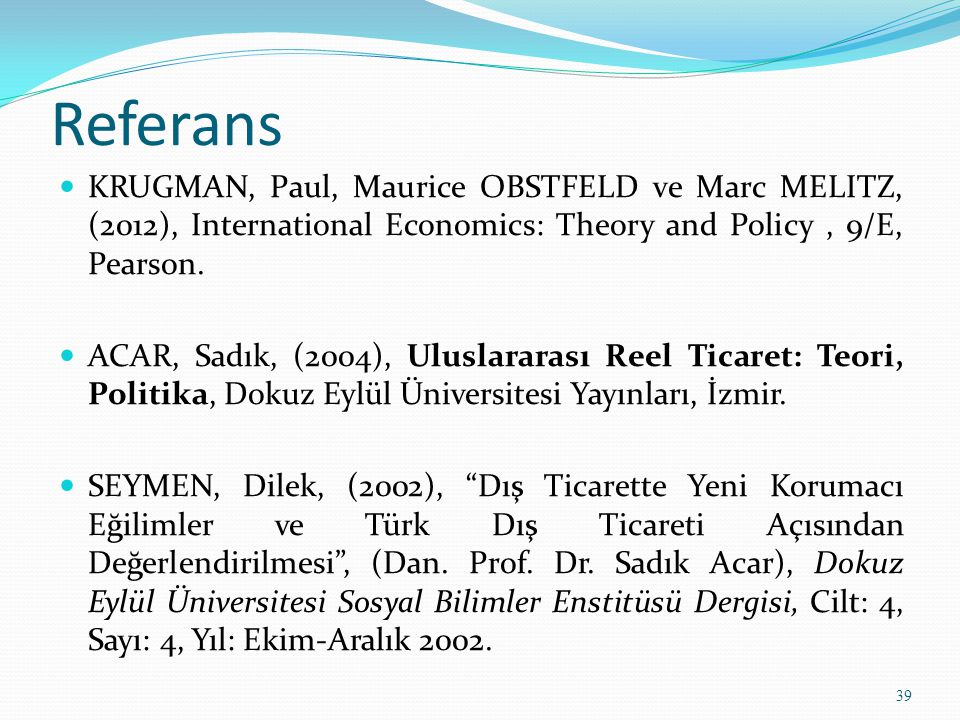 Referans KRUGMAN, Paul, Maurice OBSTFELD ve Marc MELITZ, (2012), International Economics: Theory and Policy, 9/E, Pearson. ACAR, Sadık, (2004), Ulusla