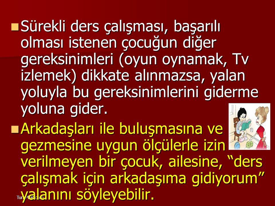 TurkPDR.com Sürekli ders çalışması, başarılı olması istenen çocuğun diğer gereksinimleri (oyun oynamak, Tv izlemek) dikkate alınmazsa, yalan yoluyla b