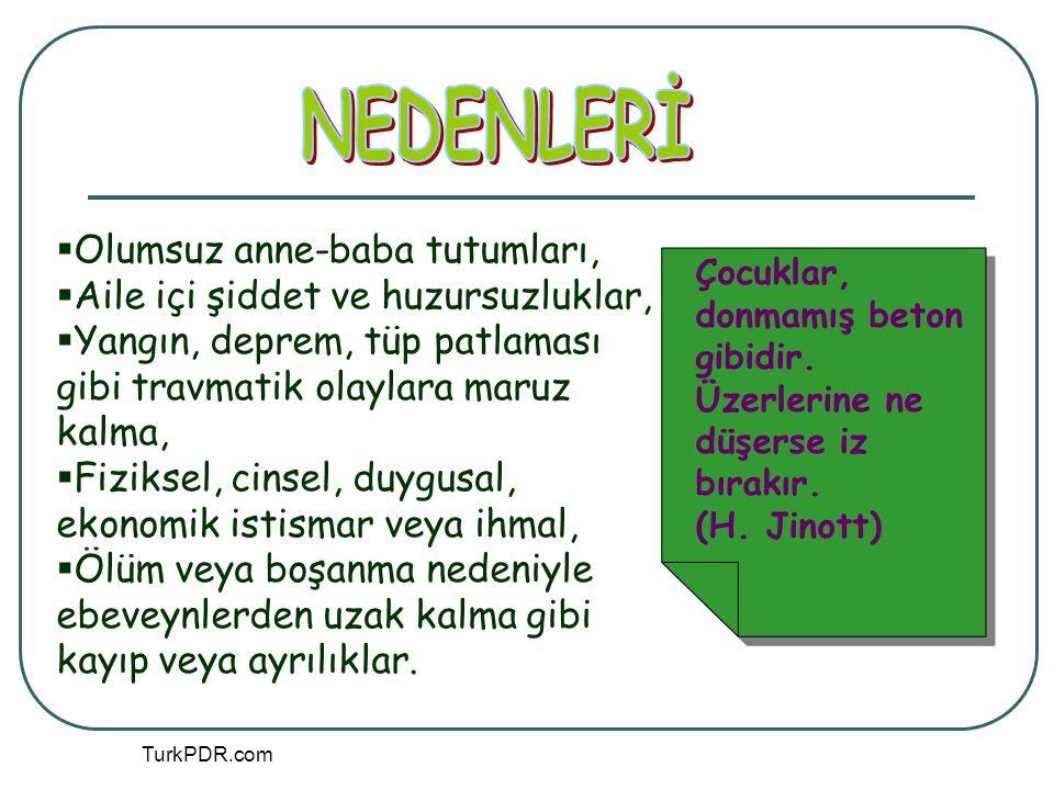 TurkPDR.com  Olumsuz anne-baba tutumları,  Aile içi şiddet ve huzursuzluklar,  Yangın, deprem, tüp patlaması gibi travmatik olaylara maruz kalma, 