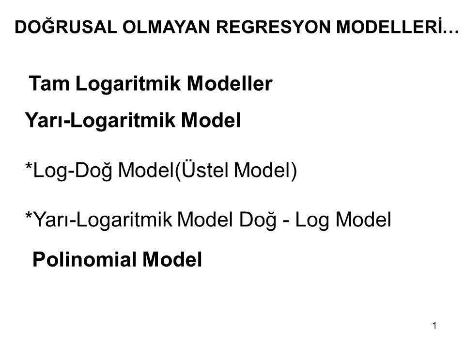 DOĞRUSAL OLMAYAN REGRESYON MODELLERİ… Tam Logaritmik Modeller Yarı-Logaritmik Model *Log-Doğ Model(Üstel Model) *Yarı-Logaritmik Model Doğ - Log Model Polinomial Model 1