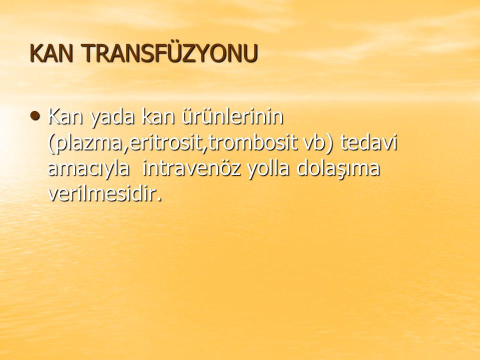 KAN TRANSFÜZYONU Kan yada kan ürünlerinin (plazma,eritrosit,trombosit vb) tedavi amacıyla intravenöz yolla dolaşıma verilmesidir.