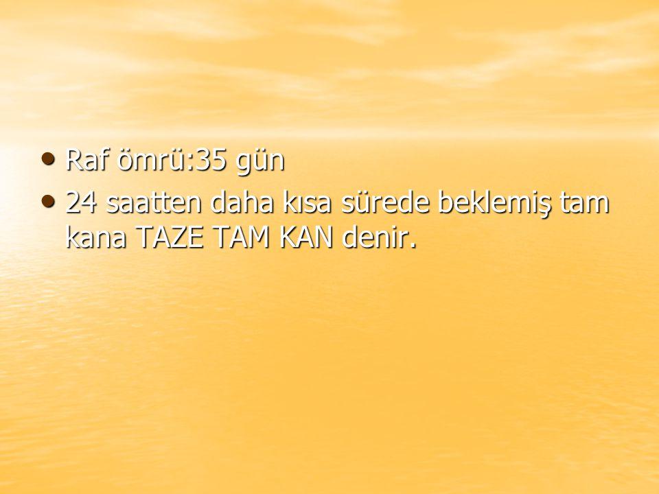 Raf ömrü:35 gün Raf ömrü:35 gün 24 saatten daha kısa sürede beklemiş tam kana TAZE TAM KAN denir.