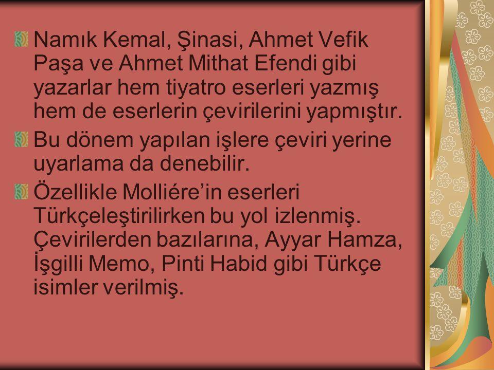 Namık Kemal, Şinasi, Ahmet Vefik Paşa ve Ahmet Mithat Efendi gibi yazarlar hem tiyatro eserleri yazmış hem de eserlerin çevirilerini yapmıştır.
