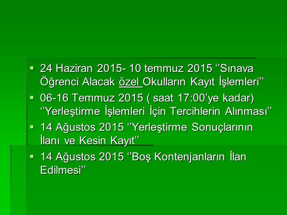  24 Haziran 2015- 10 temmuz 2015 ''Sınava Öğrenci Alacak özel Okulların Kayıt İşlemleri''  06-16 Temmuz 2015 ( saat 17:00'ye kadar) ''Yerleştirme İş