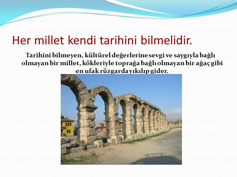 Her millet kendi tarihini bilmelidir. Tarihini bilmeyen, kültürel değerlerine sevgi ve saygıyla bağlı olmayan bir millet, kökleriyle toprağa bağlı olm