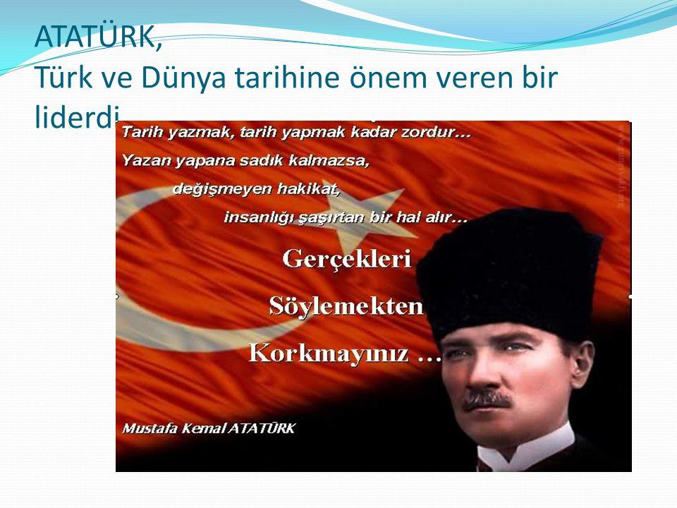 ATATÜRK, Türk ve Dünya tarihine önem veren bir liderdi.