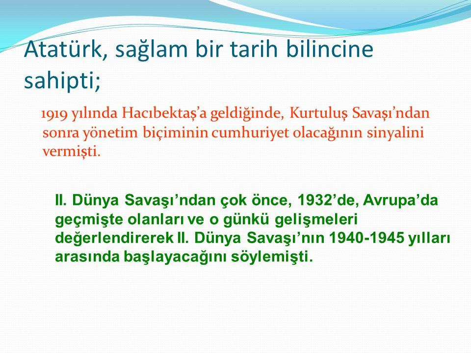 Atatürk, sağlam bir tarih bilincine sahipti; 1919 yılında Hacıbektaş'a geldiğinde, Kurtuluş Savaşı'ndan sonra yönetim biçiminin cumhuriyet olacağının