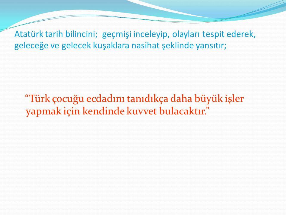"""Atatürk tarih bilincini; geçmişi inceleyip, olayları tespit ederek, geleceğe ve gelecek kuşaklara nasihat şeklinde yansıtır; """"Türk çocuğu ecdadını tan"""
