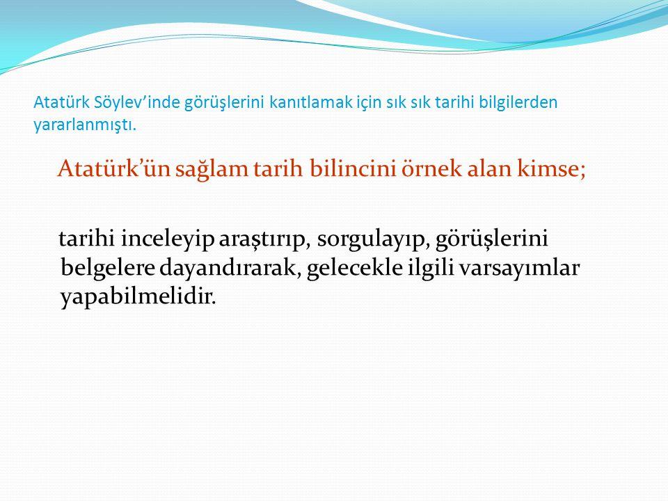 Atatürk Söylev'inde görüşlerini kanıtlamak için sık sık tarihi bilgilerden yararlanmıştı. Atatürk'ün sağlam tarih bilincini örnek alan kimse; tarihi i