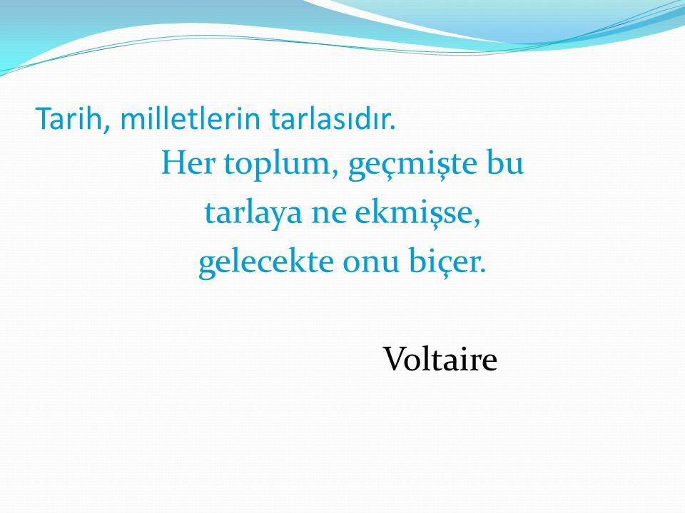 Tarih, milletlerin tarlasıdır. Her toplum, geçmişte bu tarlaya ne ekmişse, gelecekte onu biçer. Voltaire
