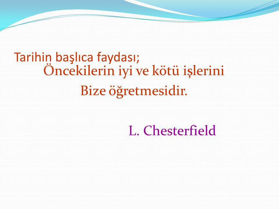 Tarihin başlıca faydası; Öncekilerin iyi ve kötü işlerini Bize öğretmesidir. L. Chesterfield