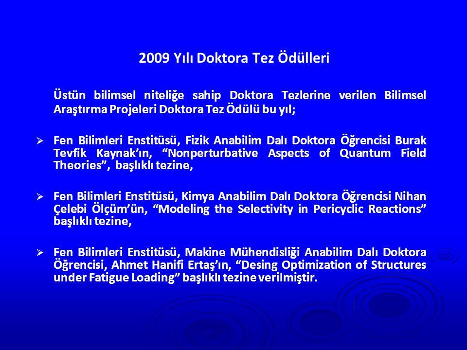 2009 Yılı Doktora Tez Ödülleri Üstün bilimsel niteliğe sahip Doktora Tezlerine verilen Bilimsel Araştırma Projeleri Doktora Tez Ödülü bu yıl;   Fen Bilimleri Enstitüsü, Fizik Anabilim Dalı Doktora Öğrencisi Burak Tevfik Kaynak'ın, Nonperturbative Aspects of Quantum Field Theories , başlıklı tezine,   Fen Bilimleri Enstitüsü, Kimya Anabilim Dalı Doktora Öğrencisi Nihan Çelebi Ölçüm'ün, Modeling the Selectivity in Pericyclic Reactions başlıklı tezine,   Fen Bilimleri Enstitüsü, Makine Mühendisliği Anabilim Dalı Doktora Öğrencisi, Ahmet Hanifi Ertaş'ın, Desing Optimization of Structures under Fatigue Loading başlıklı tezine verilmiştir.