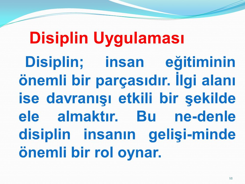 Disiplin Uygulaması Disiplin; insan eğitiminin önemli bir parçasıdır. İlgi alanı ise davranışı etkili bir şekilde ele almaktır. Bu ne-denle disiplin i