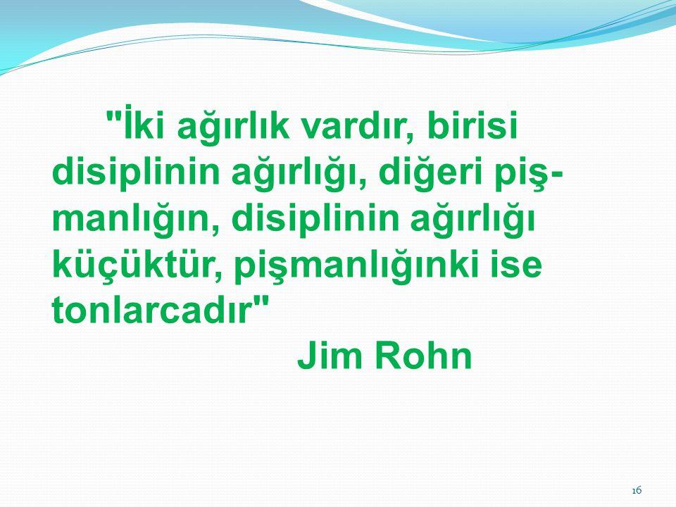 İki ağırlık vardır, birisi disiplinin ağırlığı, diğeri piş- manlığın, disiplinin ağırlığı küçüktür, pişmanlığınki ise tonlarcadır Jim Rohn 16