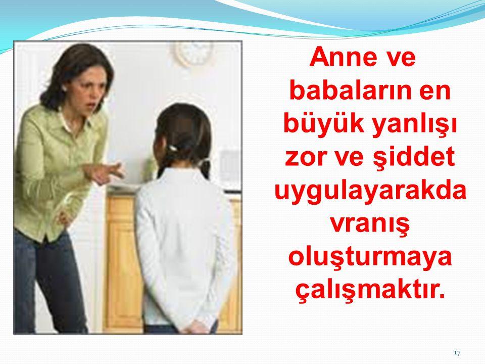 Anne ve babaların en büyük yanlışı zor ve şiddet uygulayarakda vranış oluşturmaya çalışmaktır. 17