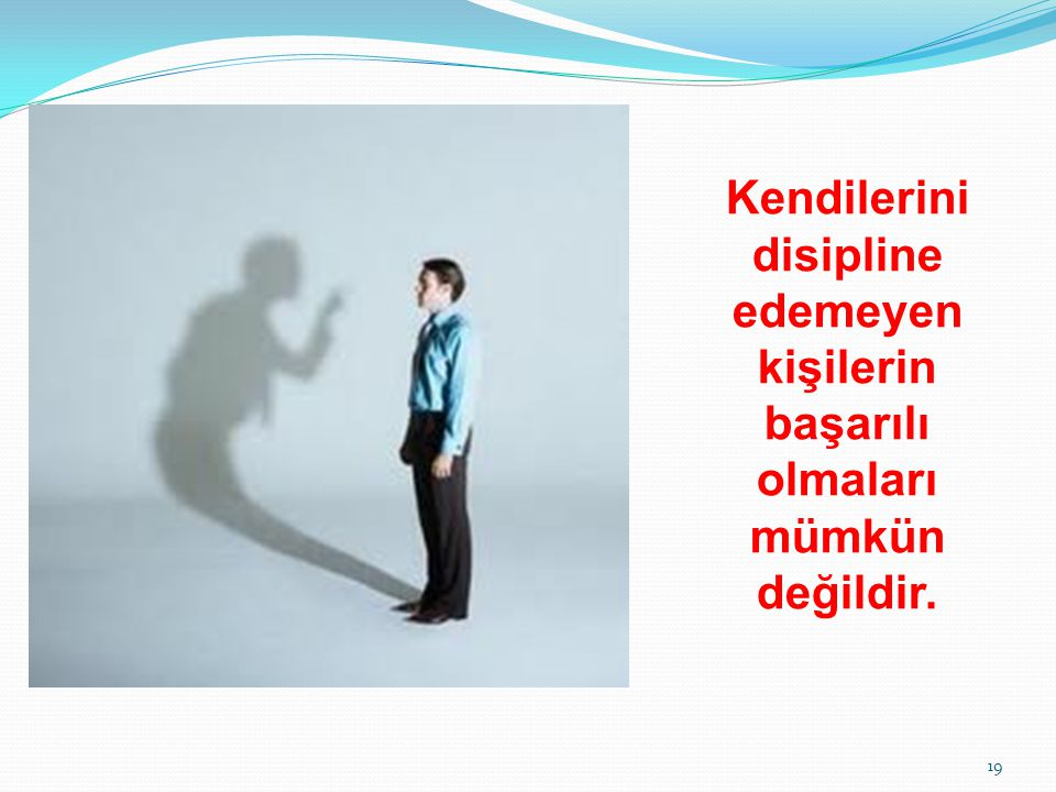 Kendilerini disipline edemeyen kişilerin başarılı olmaları mümkün değildir. 19