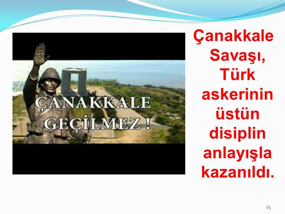 Çanakkale Savaşı, Türk askerinin üstün disiplin anlayışla kazanıldı. 25