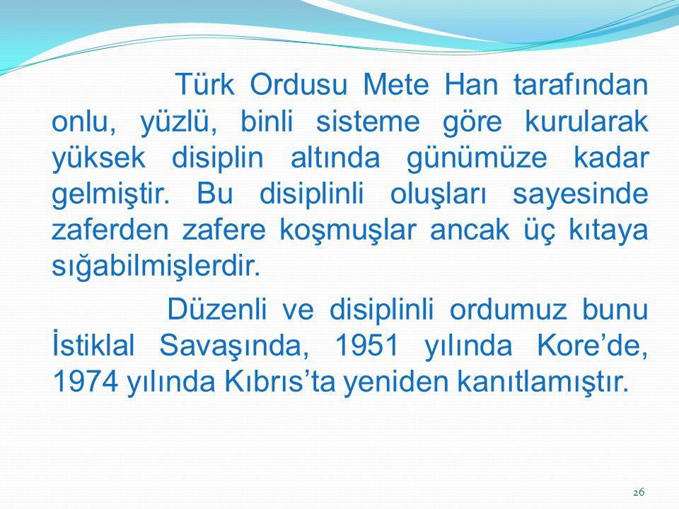 Türk Ordusu Mete Han tarafından onlu, yüzlü, binli sisteme göre kurularak yüksek disiplin altında günümüze kadar gelmiştir.