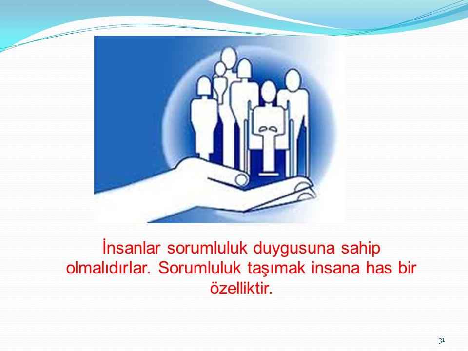 İnsanlar sorumluluk duygusuna sahip olmalıdırlar. Sorumluluk taşımak insana has bir özelliktir. 31