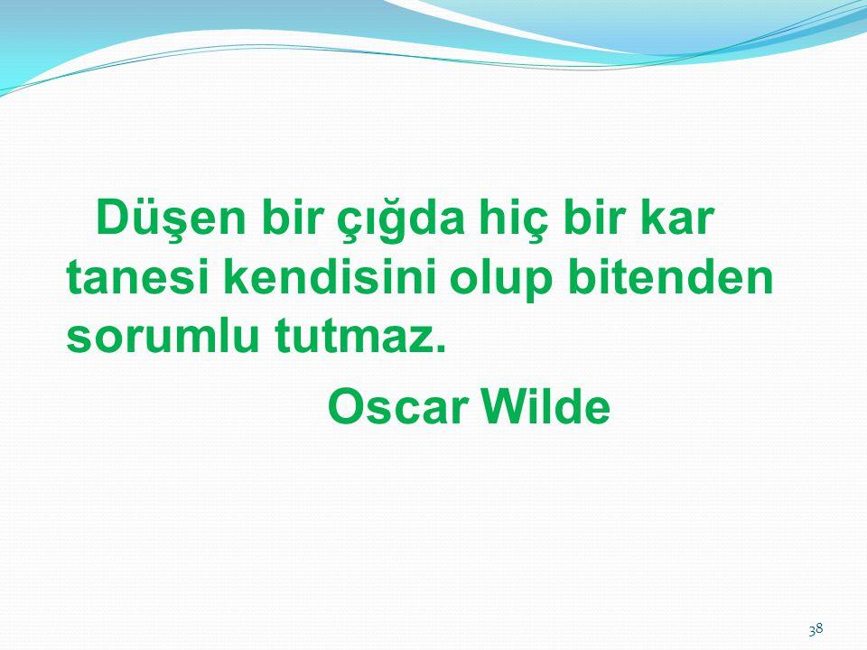 Düşen bir çığda hiç bir kar tanesi kendisini olup bitenden sorumlu tutmaz. Oscar Wilde 38