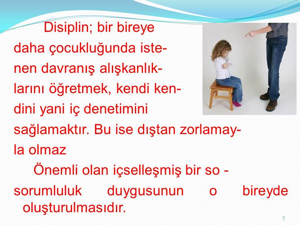 Disiplin; bir bireye daha çocukluğunda iste- nen davranış alışkanlık- larını öğretmek, kendi ken- dini yani iç denetimini sağlamaktır. Bu ise dıştan z