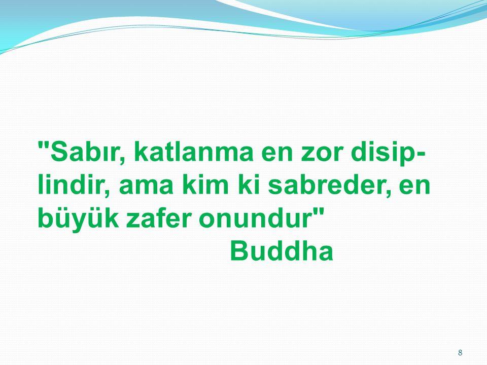Sabır, katlanma en zor disip- lindir, ama kim ki sabreder, en büyük zafer onundur Buddha 8