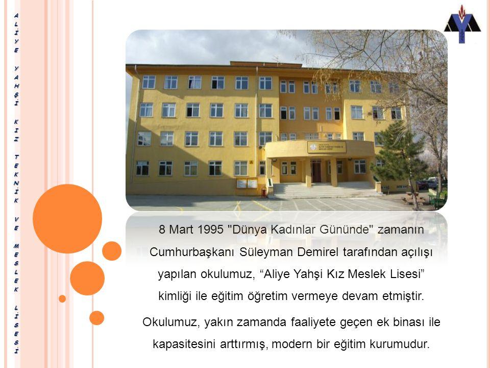8 Mart 1995 Dünya Kadınlar Gününde zamanın Cumhurbaşkanı Süleyman Demirel tarafından açılışı yapılan okulumuz, Aliye Yahşi Kız Meslek Lisesi kimliği ile eğitim öğretim vermeye devam etmiştir.