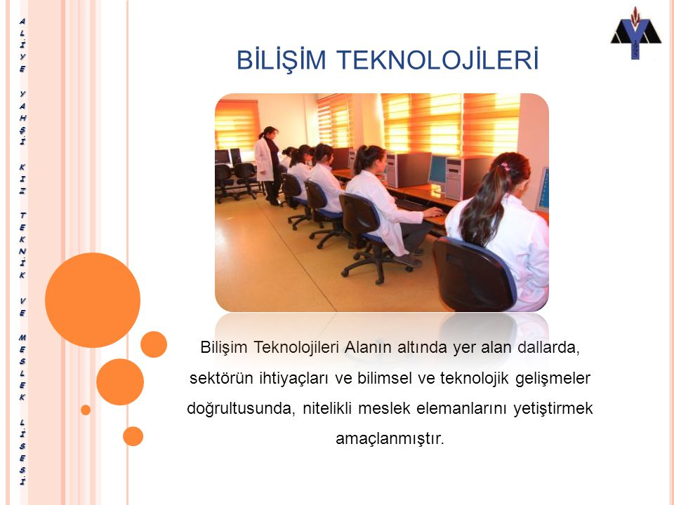 BİLİŞİM TEKNOLOJİLERİ Bilişim Teknolojileri Alanın altında yer alan dallarda, sektörün ihtiyaçları ve bilimsel ve teknolojik gelişmeler doğrultusunda, nitelikli meslek elemanlarını yetiştirmek amaçlanmıştır.
