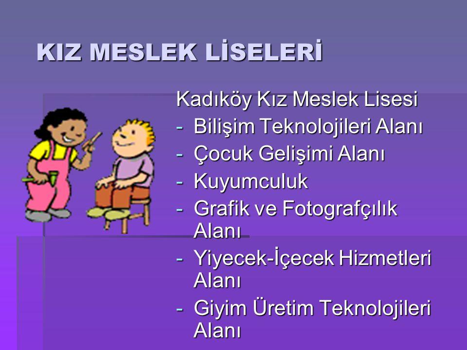 KIZ MESLEK LİSELERİ Kadıköy Kız Meslek Lisesi -Bilişim Teknolojileri Alanı -Çocuk Gelişimi Alanı -Kuyumculuk -Grafik ve Fotografçılık Alanı -Yiyecek-İ