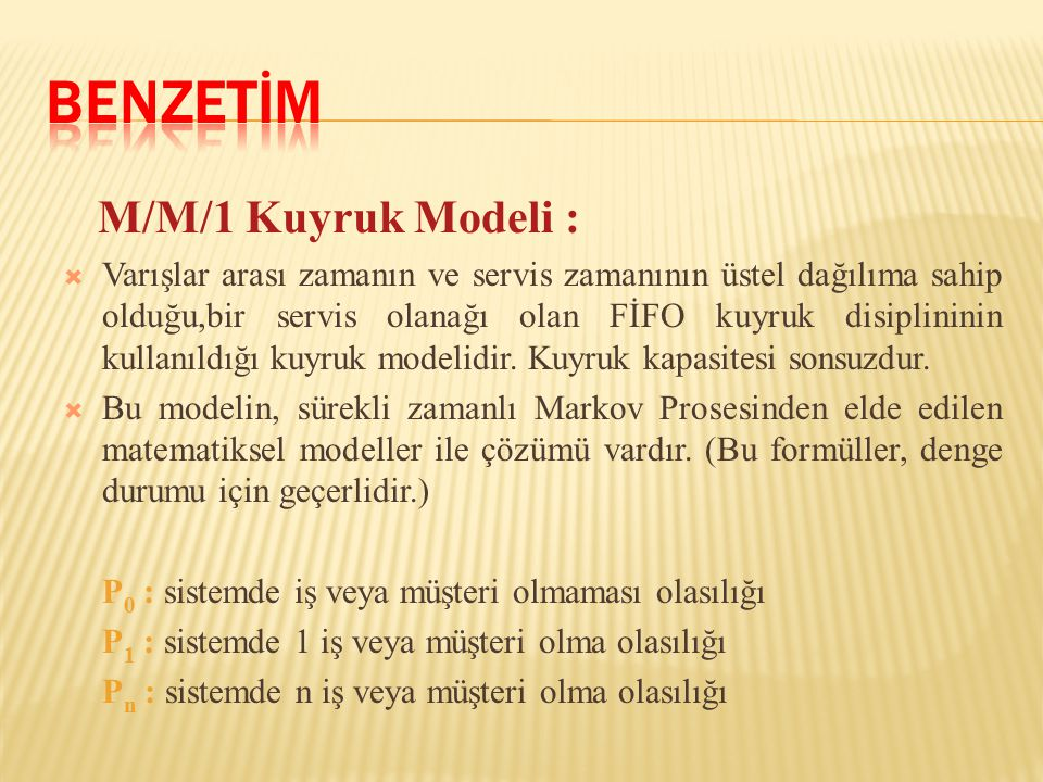 M/M/1 Kuyruk Modeli :  Varışlar arası zamanın ve servis zamanının üstel dağılıma sahip olduğu,bir servis olanağı olan FİFO kuyruk disiplininin kullanıldığı kuyruk modelidir.