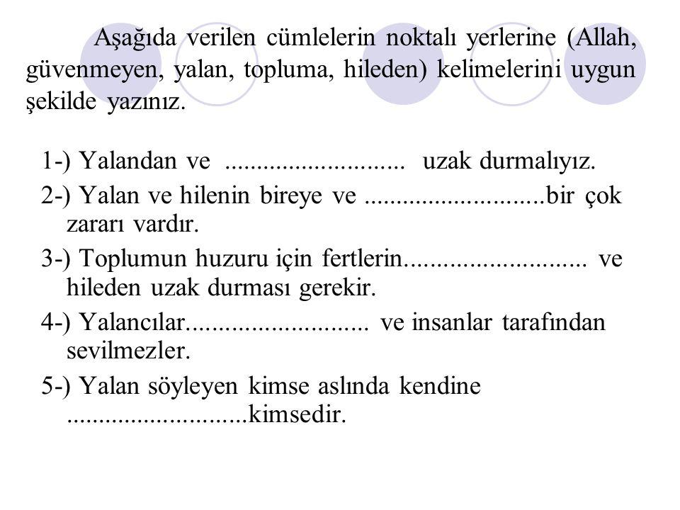 Aşağıda verilen cümlelerin noktalı yerlerine (Allah, güvenmeyen, yalan, topluma, hileden) kelimelerini uygun şekilde yazınız. 1-) Yalandan ve.........