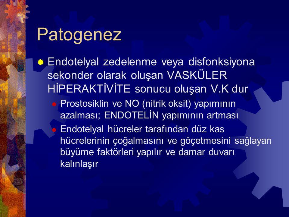 Patogenez  Endotelyal zedelenme veya disfonksiyona sekonder olarak oluşan VASKÜLER HİPERAKTİVİTE sonucu oluşan V.K dur  Prostosiklin ve NO (nitrik oksit) yapımının azalması; ENDOTELİN yapımının artması  Endotelyal hücreler tarafından düz kas hücrelerinin çoğalmasını ve göçetmesini sağlayan büyüme faktörleri yapılır ve damar duvarı kalınlaşır