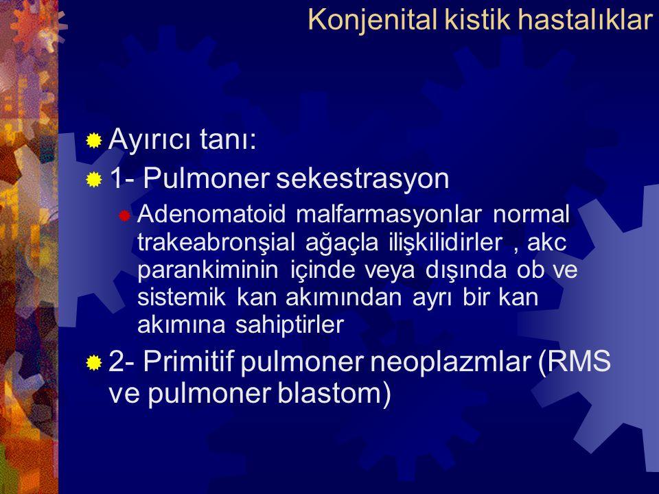  Ayırıcı tanı:  1- Pulmoner sekestrasyon  Adenomatoid malfarmasyonlar normal trakeabronşial ağaçla ilişkilidirler, akc parankiminin içinde veya dışında ob ve sistemik kan akımından ayrı bir kan akımına sahiptirler  2- Primitif pulmoner neoplazmlar (RMS ve pulmoner blastom) Konjenital kistik hastalıklar