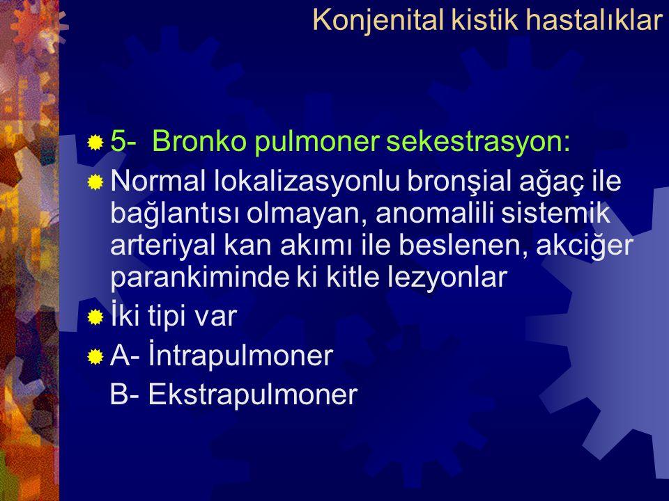  5-Bronko pulmoner sekestrasyon:  Normal lokalizasyonlu bronşial ağaç ile bağlantısı olmayan, anomalili sistemik arteriyal kan akımı ile beslenen, akciğer parankiminde ki kitle lezyonlar  İki tipi var  A- İntrapulmoner B- Ekstrapulmoner Konjenital kistik hastalıklar