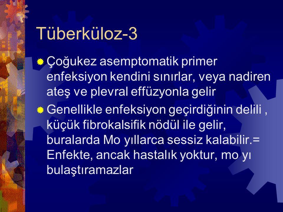 Tüberküloz-3  Çoğukez asemptomatik primer enfeksiyon kendini sınırlar, veya nadiren ateş ve plevral effüzyonla gelir  Genellikle enfeksiyon geçirdiğinin delili, küçük fibrokalsifik nödül ile gelir, buralarda Mo yıllarca sessiz kalabilir.= Enfekte, ancak hastalık yoktur, mo yı bulaştıramazlar