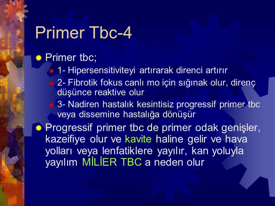 Primer Tbc-4  Primer tbc;  1- Hipersensitiviteyi artırarak direnci artırır  2- Fibrotik fokus canlı mo için sığınak olur, direnç düşünce reaktive olur  3- Nadiren hastalık kesintisiz progressif primer tbc veya dissemine hastalığa dönüşür  Progressif primer tbc de primer odak genişler, kazeifiye olur ve kavite haline gelir ve hava yolları veya lenfatiklere yayılır, kan yoluyla yayılım MİLİER TBC a neden olur