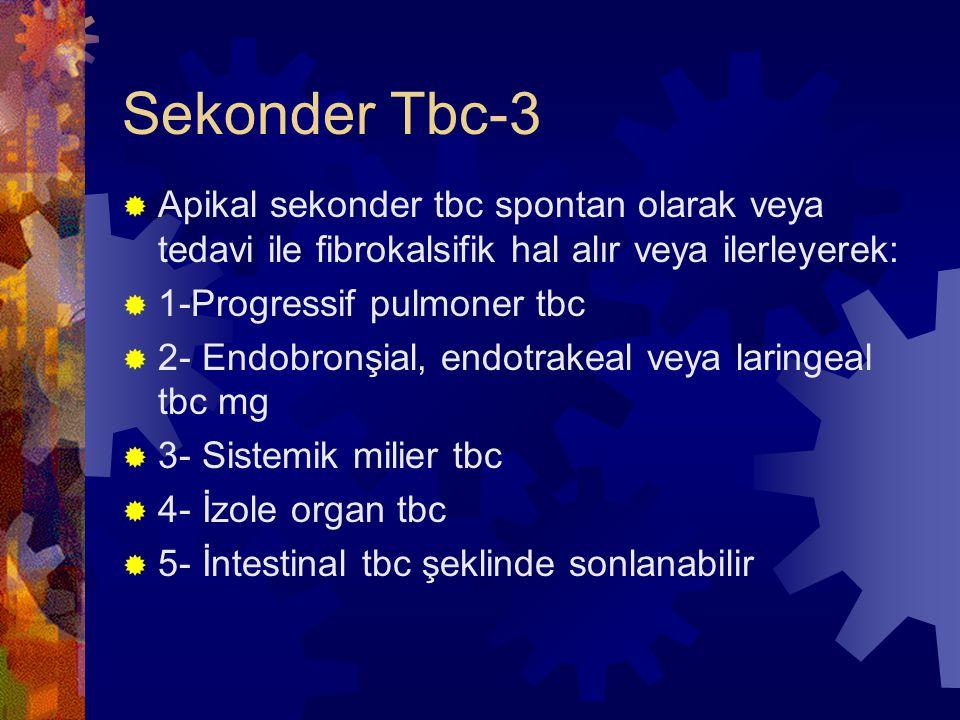 Sekonder Tbc-3  Apikal sekonder tbc spontan olarak veya tedavi ile fibrokalsifik hal alır veya ilerleyerek:  1-Progressif pulmoner tbc  2- Endobronşial, endotrakeal veya laringeal tbc mg  3- Sistemik milier tbc  4- İzole organ tbc  5- İntestinal tbc şeklinde sonlanabilir