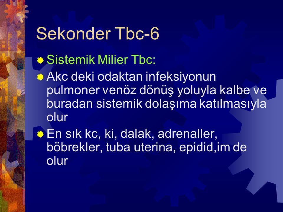 Sekonder Tbc-6  Sistemik Milier Tbc:  Akc deki odaktan infeksiyonun pulmoner venöz dönüş yoluyla kalbe ve buradan sistemik dolaşıma katılmasıyla olur  En sık kc, ki, dalak, adrenaller, böbrekler, tuba uterina, epidid,im de olur