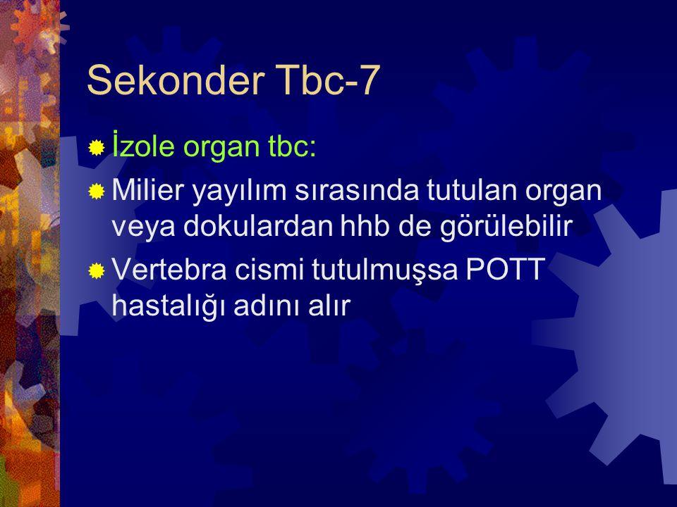 Sekonder Tbc-7  İzole organ tbc:  Milier yayılım sırasında tutulan organ veya dokulardan hhb de görülebilir  Vertebra cismi tutulmuşsa POTT hastalığı adını alır