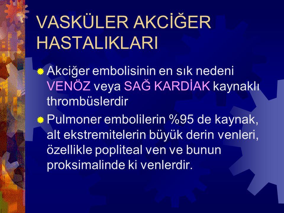 VASKÜLER AKCİĞER HASTALIKLARI  Akciğer embolisinin en sık nedeni VENÖZ veya SAĞ KARDİAK kaynaklı thrombüslerdir  Pulmoner embolilerin %95 de kaynak, alt ekstremitelerin büyük derin venleri, özellikle popliteal ven ve bunun proksimalinde ki venlerdir.
