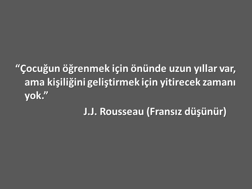 """""""Çocuğun öğrenmek için önünde uzun yıllar var, ama kişiliğini geliştirmek için yitirecek zamanı yok."""" J.J. Rousseau (Fransız düşünür) J.J. Rousseau (F"""