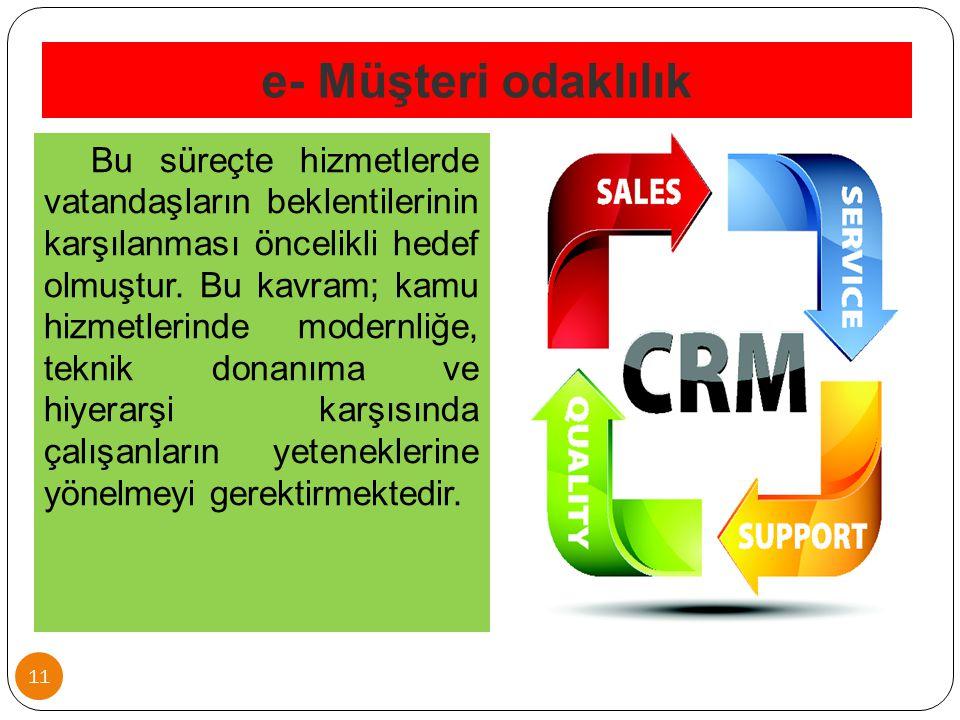 e- Müşteri odaklılık 11 Bu süreçte hizmetlerde vatandaşların beklentilerinin karşılanması öncelikli hedef olmuştur. Bu kavram; kamu hizmetlerinde mode
